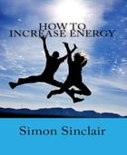 How to Increase Energy by Simon Sinclair
