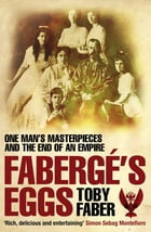Faberge's Eggs: One Man's Masterpieces and the End of an Empire by Toby Faber