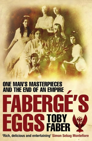 Faberge's Eggs The Extraordinary Story of the Masterpieces That Outlived an Empire