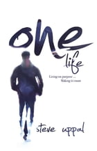 One Life: Living on purpose ... making it count by Steve Uppal