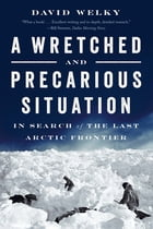 A Wretched and Precarious Situation: In Search of the Last Arctic Frontier Cover Image