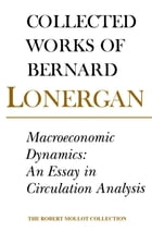 Macroeconomic Dynamics: An Essay in Circulation Analysis, Volume 15 by Bernard Lonergan