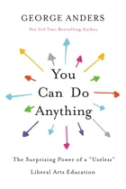 """You Can Do Anything: The Surprising Power of a """"Useless"""" Liberal Arts Education by George Anders"""