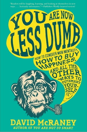 You Are Now Less Dumb: How to Conquer Mob Mentality, How to Buy Happiness, and All the Other Ways to Outsmart Yourself de David McRaney