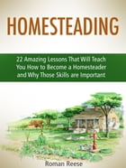 Homesteading: 22 Amazing Lessons That Will Teach You How to Become a Homesteader and Why Those Skills are Important by Roman Reese