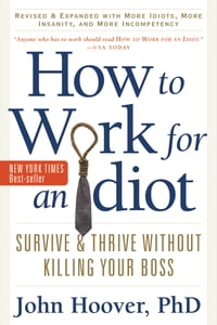 How to Work for an Idiot, Revised and Expanded with More Idiots, More Insanity, and More…
