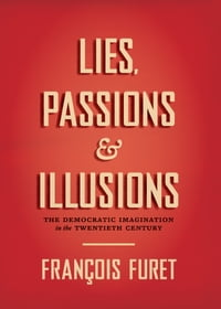 Lies, Passions, and Illusions: The Democratic Imagination in the Twentieth Century