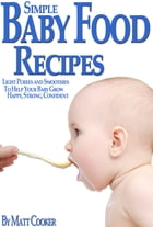 Simple Baby Food Recipes: Light Purees and Smoothies to Help Your Baby Grow Happy, Strong, Confident by Matt Cooker