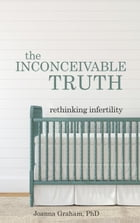 The Inconceivable Truth: Rethinking Infertility by Joanna Graham, PhD
