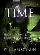 Time - Tiny Thoughts: A collection of tiny thoughts to contemplate - spiritual philosophy by William O'Brien