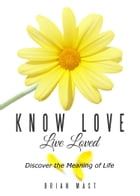 Know Love Live Loved -- Discover the Meaning of Life by Brian Mast