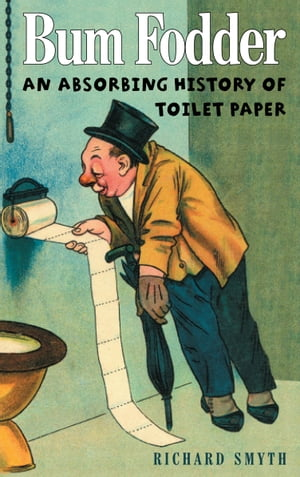 Bum Fodder An Absorbing History of Toilet Paper
