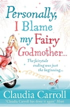 Personally, I Blame my Fairy Godmother by Claudia Carroll