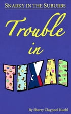 Snarky in the Suburbs Trouble in Texas by Sherry  Claypool Kuehl