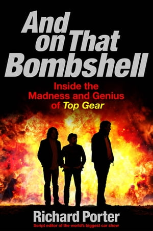 And On That Bombshell Inside the Madness and Genius of TOP GEAR