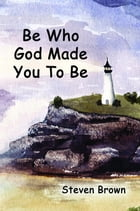 Be Who God Made You To Be by Steven Brown