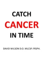 Catch Cancer in Time: How to Spot the Signs and Symptoms Early Enough to Save Your own Life by David Wilson