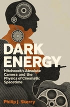 Dark Energy: Hitchcock's Absolute Camera and the Physics of Cinematic Spacetime by Philip J. Skerry