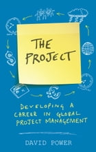 The Project: Developing a Career in Global Project Management by David Power