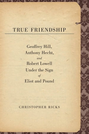 True Friendship Geoffrey Hill, Anthony Hecht, and Robert Lowell Under the Sign of Eliot and Pound