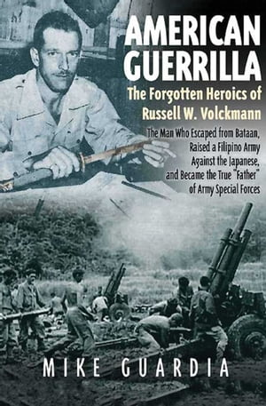 """American Guerrilla: The Forgotten Heroics of Russell W. Volckmann—the Man Who Escaped from Bataan, Raised a Filipino Army against the Japanese, and Became the True """"Father"""" of Army Special Forces"""