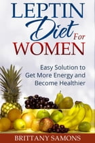 Leptin Diet For Women: Easy Solution to Get More Energy and Become Healthier by Brittany Samons