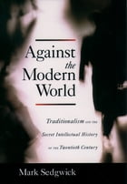 Against the Modern World: Traditionalism and the Secret Intellectual History of the Twentieth Century by Mark Sedgwick