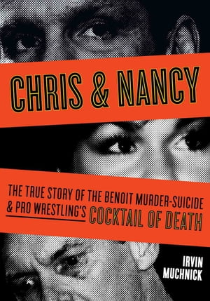 Chris & Nancy The True Story of the Benoit Murder-Suicide and Pro Wrestling's Cocktail of Death