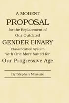 A Modest Proposal for the Replacement of Our Outdated Gender Binary Classification System with One More Suited for Our Progressive Age by Stephen Measure