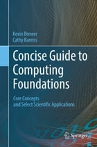 Concise Guide to Computing Foundations: Core Concepts and Select Scientific Applications by Cathy Bareiss