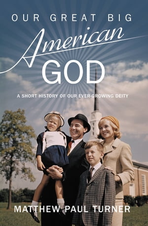 Our Great Big American God A Short History of Our Ever-Growing Deity