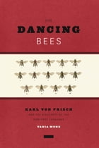 The Dancing Bees: Karl von Frisch and the Discovery of the Honeybee Language by Tania Munz