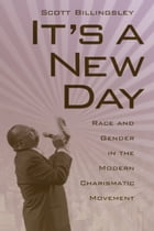 It's a New Day: Race and Gender in the Modern Charismatic Movement by Scott Billingsley