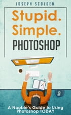 Photoshop: Stupid. Simple. Photoshop - A Noobie's Guide to Using Photoshop TODAY by Joseph Scolden