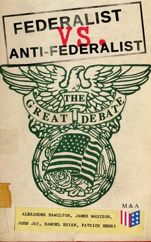 Federalist vs. Anti-Federalist: The Great Debate (Complete Articles & Essays in One Volume): Words that Traced the Path of the Nation - Founding Fathers' Political and Philosophical Debate, Their Opinions and Arguments about the Constitution