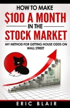How to Make $100 a Month in the Stock Market: My Method for Getting House Odds on Wall Street by Eric Blair