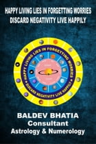 Happy Living Lies In Forgetting Worries: Discard Negativities Live Happily by Baldev Bhatia