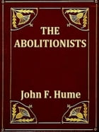 The Abolitionists: Together with Personal Memories of the Struggle for Human Rights 1830-1864 by John F. Hume