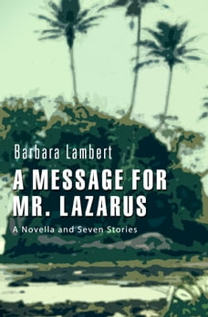A Message for Mr. Lazarus: A Novella and Seven Stories