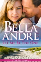 Let Me Be The One: The Sullivans by Bella Andre