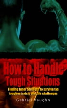 How to Handle Tough Situations: Finding Inner Strength To Survive The Toughest Crisis And Life Challenges by Gabriel Vaughn
