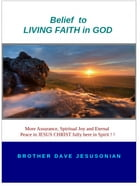 Belief to LIVING FAITH in GOD: More Assurance, Spiritual Joy and Eternal Peace in Jesus Christ fully here in Spirit ! ! by Brother Dave A Jesusonian