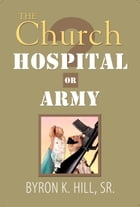 The Church: Hospital or Army?: Is the Church a Hospital for Sinners or an Army for Soldiers? by Byron K. Hill.Sr.