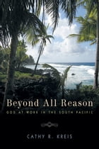 Beyond all Reason: God at Work in the South Pacific by Cathy R. Kreis