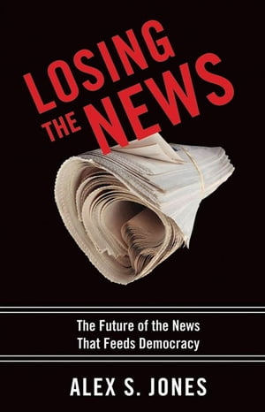 Losing The News : The Future Of The News That Feeds Democracy