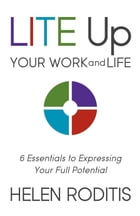 LITE Up Your Work and Life: 6 Essentials to Expressing Your Full Potential by Helen Roditis