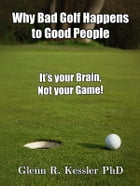 Why Bad Golf Happens To Good People/It's Your Brain Not Your Game! by Glenn R Kessler PhD