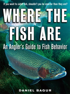Where the Fish Are : A Science-Based Guide to Stalking Freshwater Fish A Science-Based Guide to Stalking Freshwater Fish