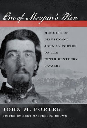 One of Morgan's Men Memoirs of Lieutenant John M. Porter of the Ninth Kentucky Cavalry