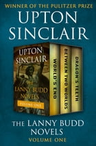 The Lanny Budd Novels Volume One: World's End, Between Two Worlds, and Dragon's Teeth by Upton Sinclair